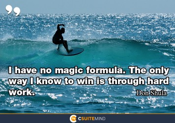 I have no magic formula. The only way I know to win is through hard work.