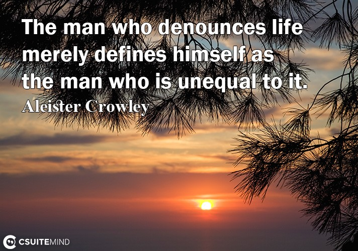 the-man-who-denounces-life-merely-define-himelf-a-the-man