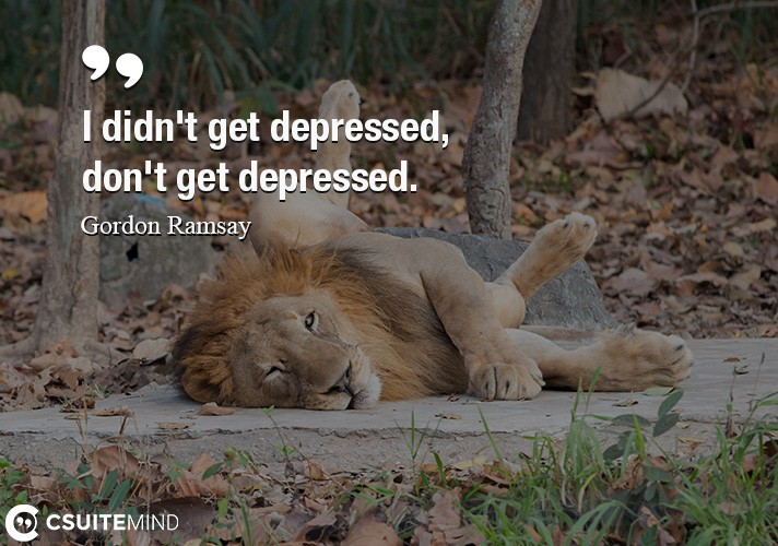 I didn't get depressed, I don't get depressed.