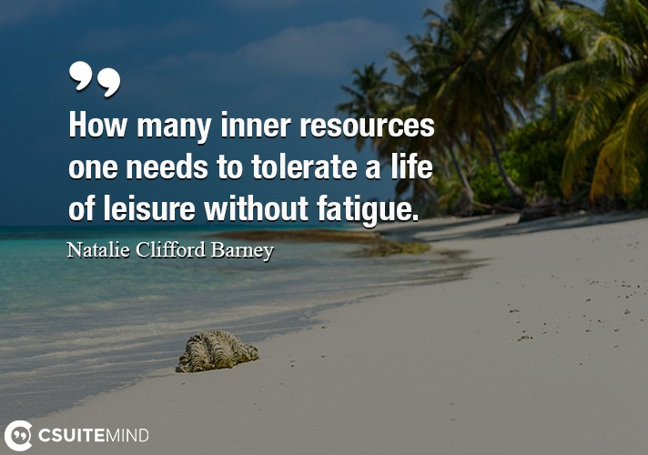 How many inner resources one needs to tolerate a life of leisure without fatigue.