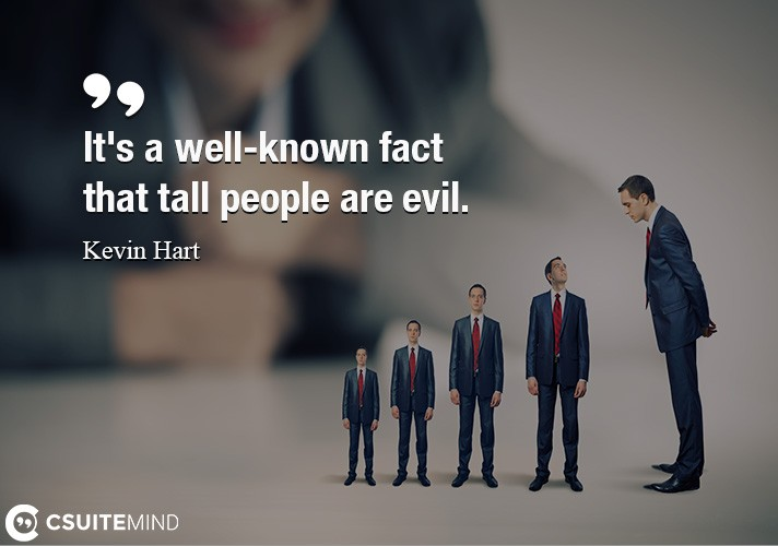 It's a well-known fact that tall people are evil.