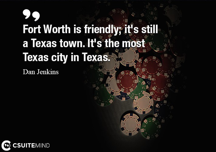 Fort Worth is friendly  it's still a Texas town. It's the most Texas city in Texas.