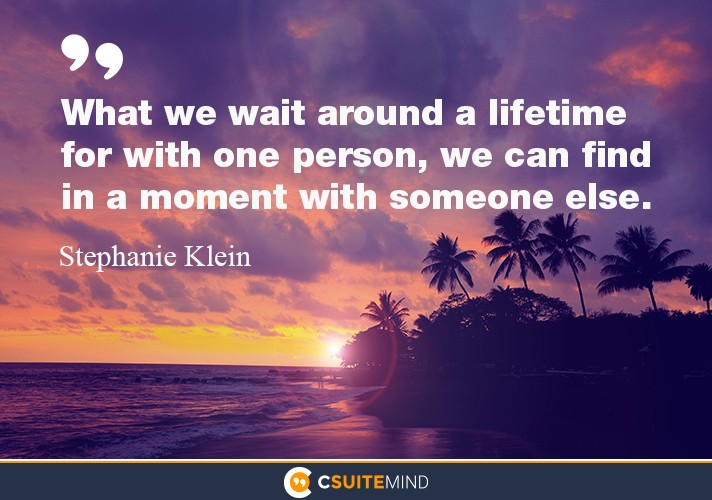 What we wait around a lifetime for with one person, we can find in a moment with someone else.