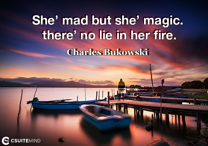 She' mad but she' magic. there' no lie in her fire.