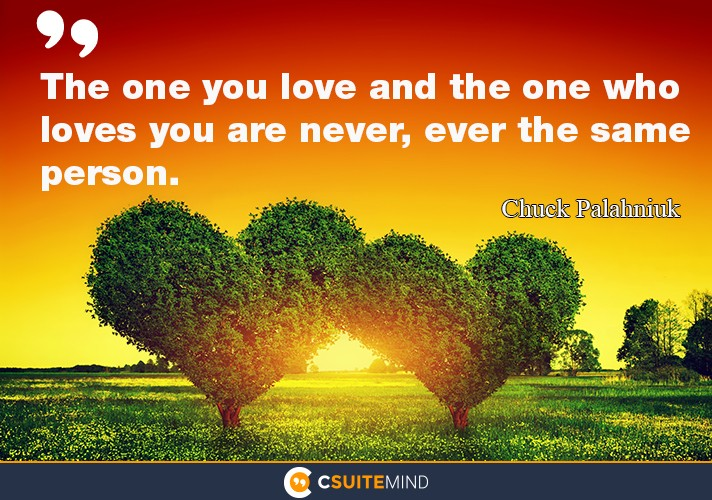 """The one you love and the one who loves you are never, ever the same person."""