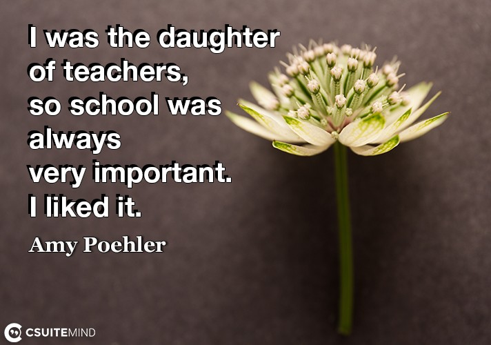 I was the daughter of teachers, so school was always very important. I liked it.