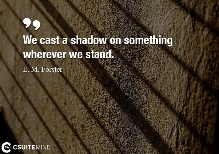 We cast a shadow on something wherever we stand.