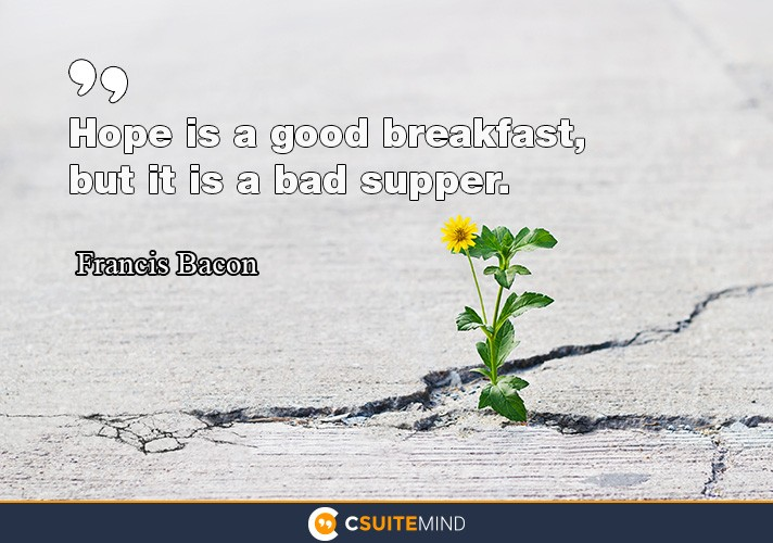 Hope is a good breakfast but a bad supper
