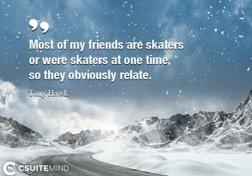 Most of my friends are skaters or were skaters at one time, so they obviously relate.
