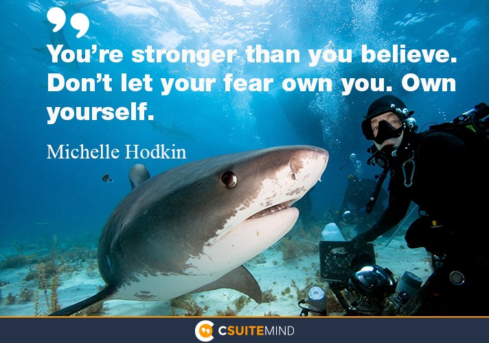 You're stronger than you believe. Don't let your fear own you. Own yourself.