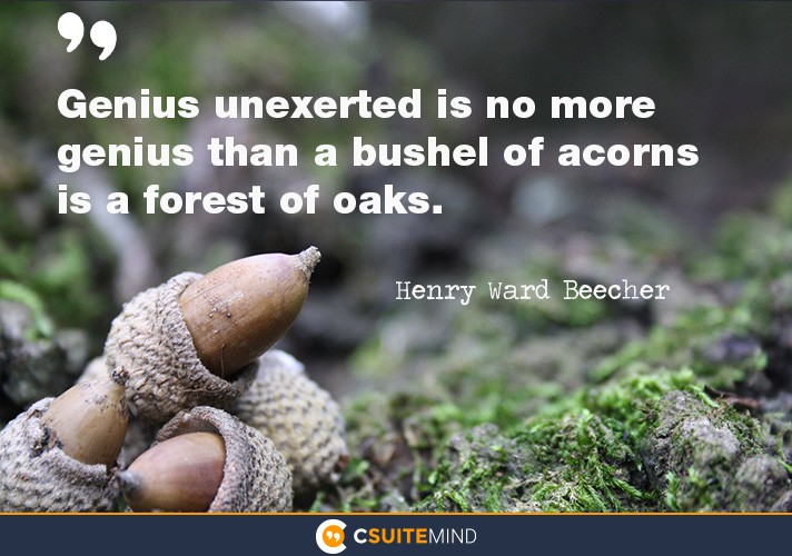 Genius unexerted is no more genius than a bushel of acorns is a forest of oaks.