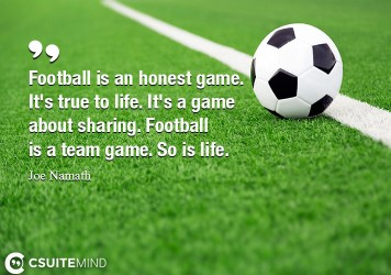 Football is an honest game. It's true to life. It's a game about sharing. Football is a team game. So is life