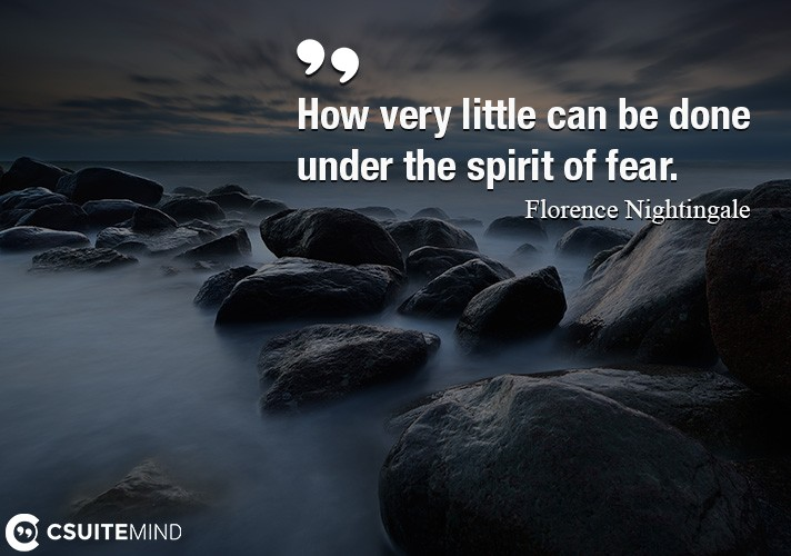How very little can be done under the spirit of fear.
