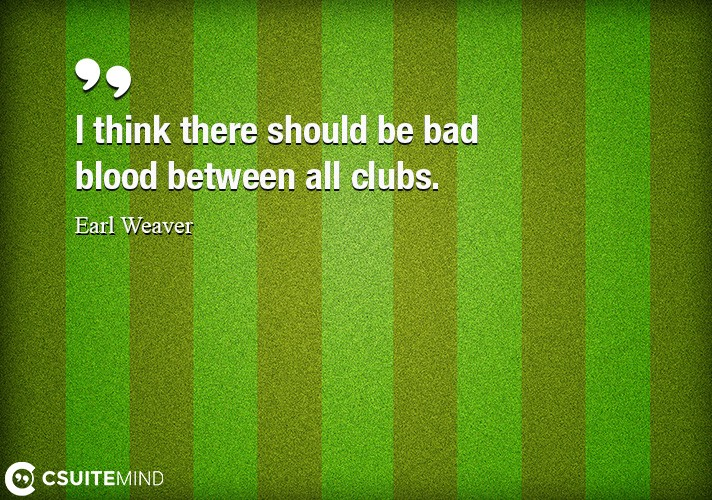 i-think-there-should-be-bad-blood-between-all-clubs