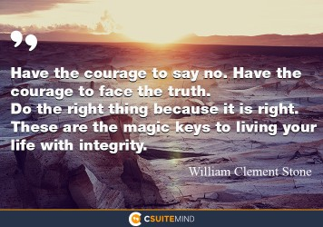 Have the courage to say no. Have the courage to face the truth. Do the right thing because it is right. These are the magic keys to living your life with integrity