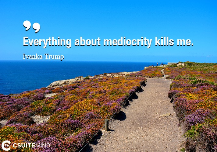 Everything about mediocrity kills me.