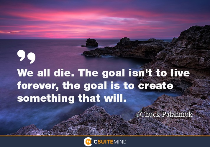 """We all die. The goal isn't to live forever, the goal is to create something that will."""