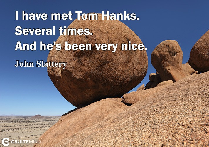 I have met Tom Hanks. Several times. And he's been very nice.