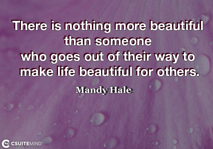 There is nothing more beautiful than someone who goes out of their way to make life beautiful for others.