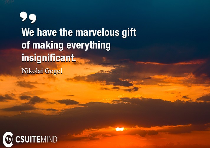 we-have-the-marvelous-gift-of-making-everything-insignifican