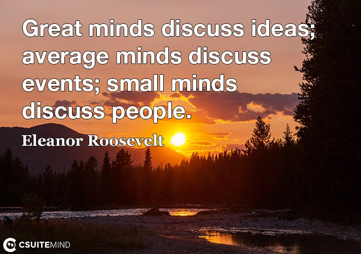 Great minds discuss ideas average minds discuss events small minds discuss people.