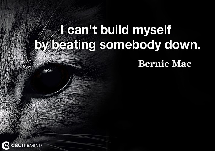 I can't build myself by beating somebody down.