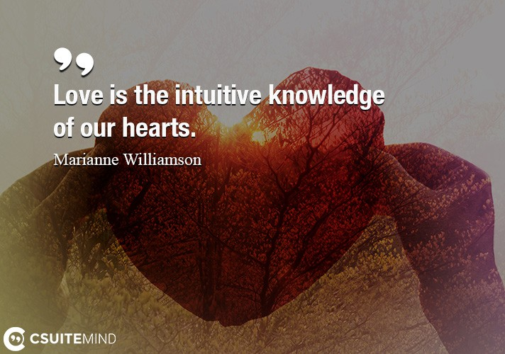 Love is the intuitive knowledge of our hearts.