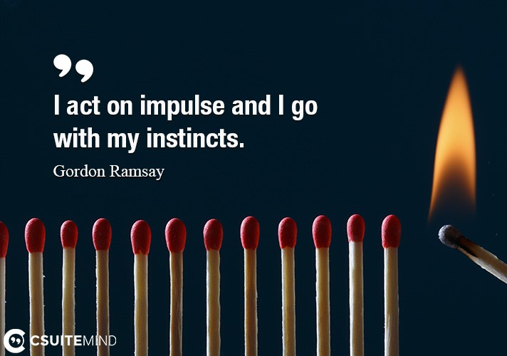 I act on impulse and I go with my instincts.