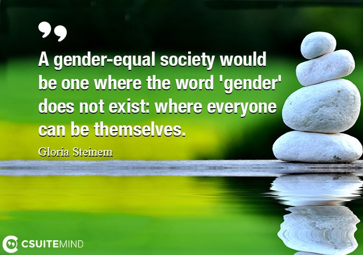 A gender-equal society would be one where the word 'gender' does not exist: where everyone can be themselves.
