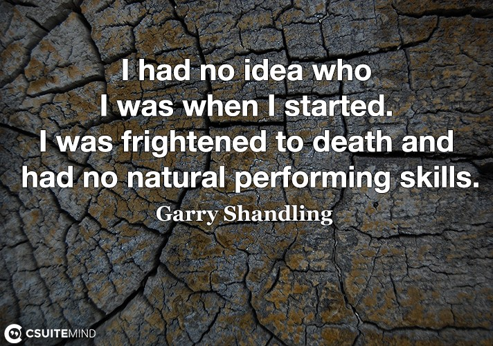 I had no idea who I was when I started. I was frightened to death and had no natural performing skills.