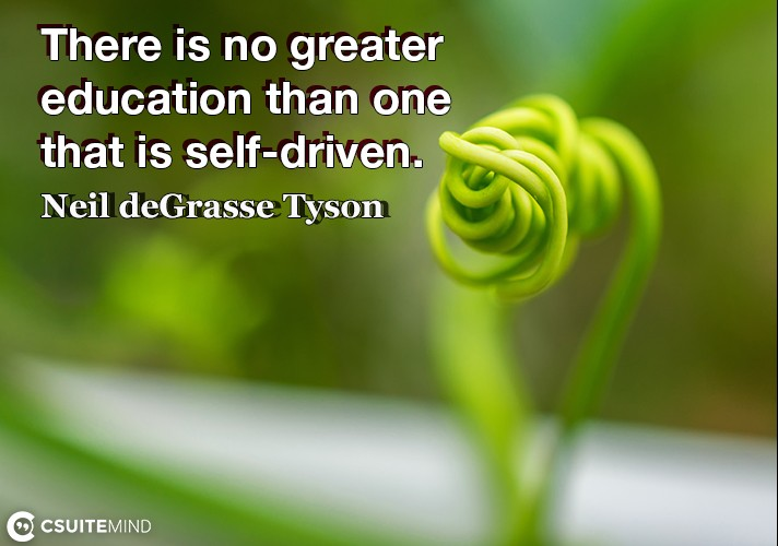 there-is-no-greater-education-than-one-that-is-self-driven