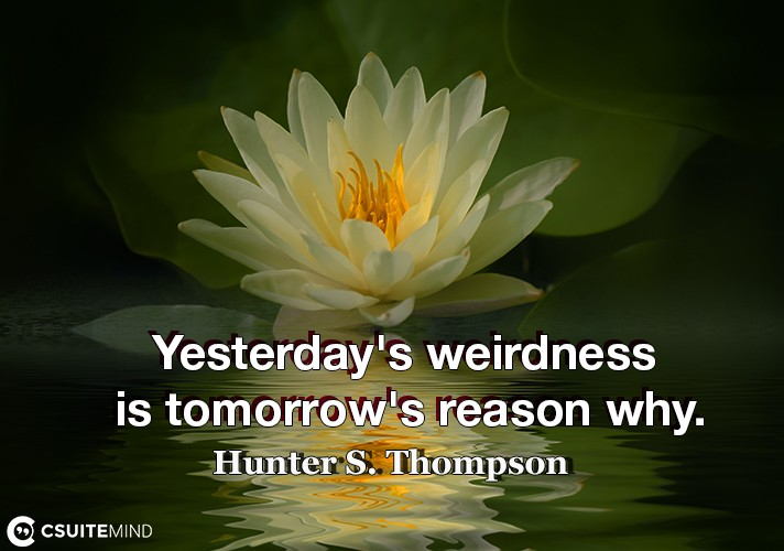 Yesterday's weirdness is tomorrow's reason why.