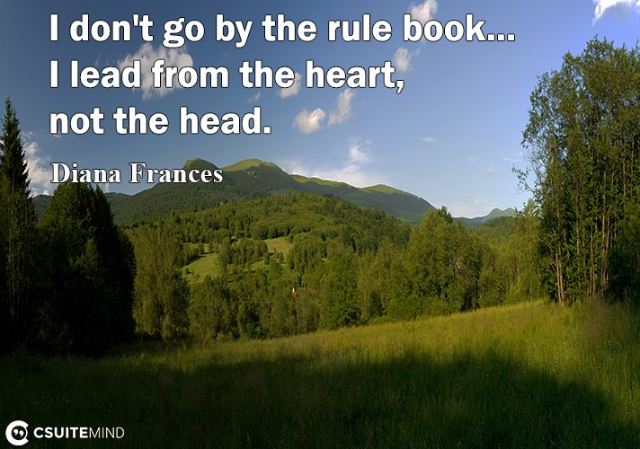 i-dont-go-by-the-rule-book-i-lead-from-the-heart-not-th
