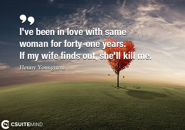 I've been in love with the same woman for forty-one years. If my wife finds out, she'll kill me.