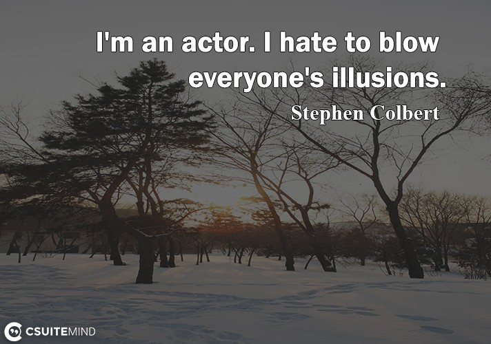 Quote Im An Actor I Hate To Blow Everyones Illusions