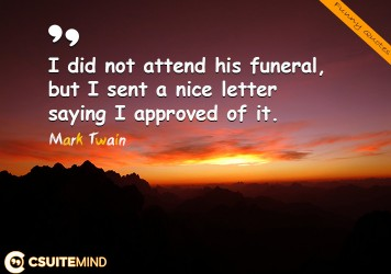 I did not attend his funeral, but I sent a nice letter saying I approved of it.