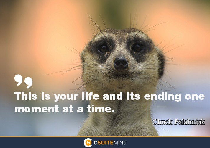 """This is your life and its ending one moment at a time."""