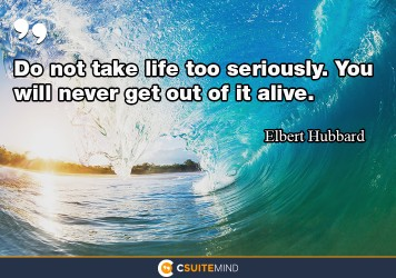 do-not-take-life-too-seriously-you-will-never-get-out-of-it