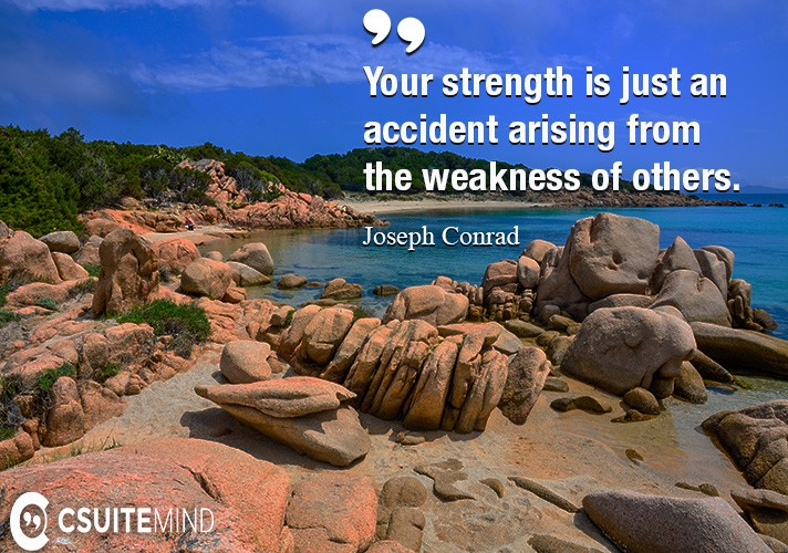 your-strength-is-just-an-accident-arising-from-the-weakness