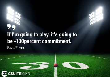 If I'm going to play, it's going to be 100-percent commitment.