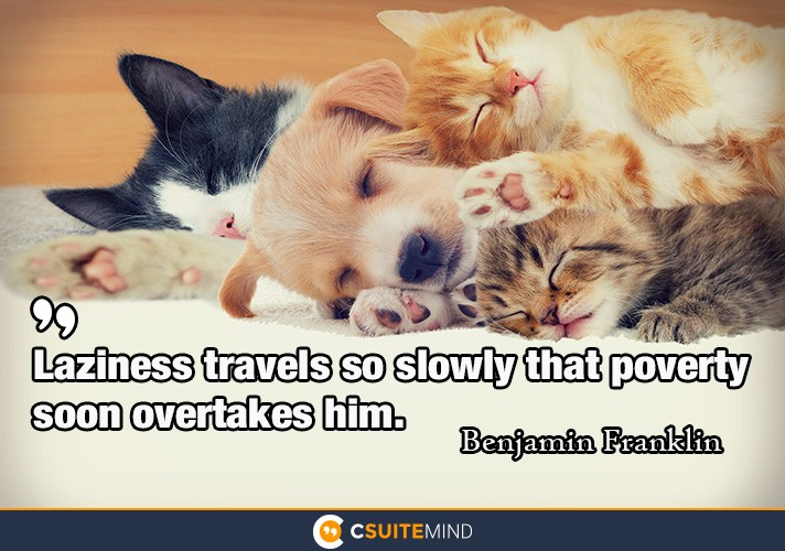 Laziness travels so slowly that poverty soon overtakes him.