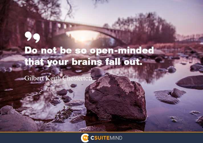 Do not be so open-minded that your brains fall out.