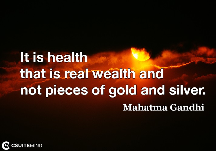 It is health that is real wealth and not pieces of gold and silver.