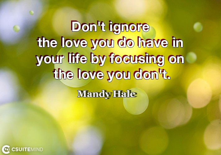 Don't ignore the love you do have in your life by focusing on the love you don't.