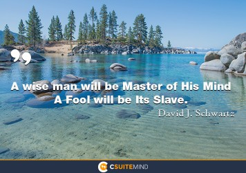 A wise man will be Master of His Mind A Fool will be Its Slave.