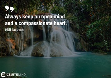 Always keep an open mind and a compassionate heart.