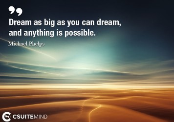 Dream as big as you can dream, and anything is possible.
