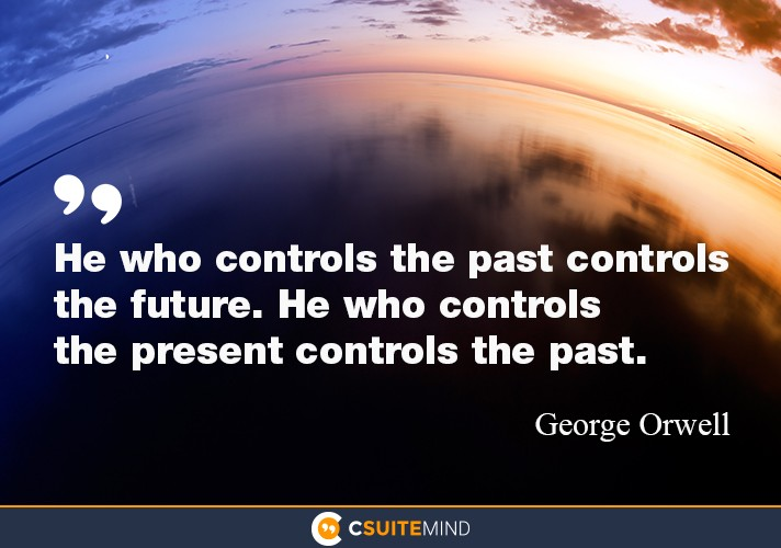 """He who controls the past controls the future. He who controls the present controls the past."""