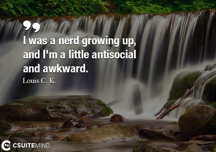 i-was-a-nerd-growing-up-and-im-a-little-antisocial-and-awk