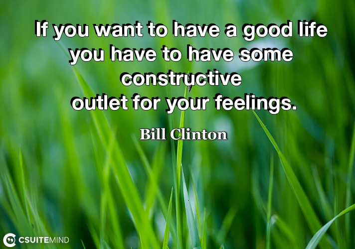 If you want to have a good life you have to have some constructive outlet for your feelings.